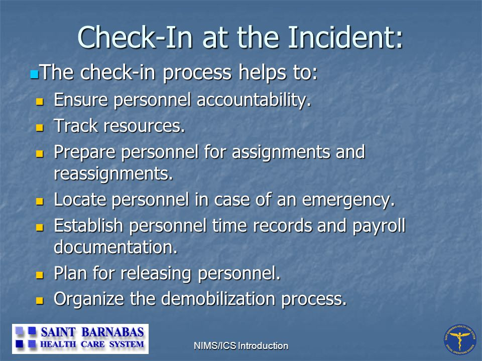 NIMS/ICS Introduction Check-In at the Incident: The check-in process helps to: The check-in process helps to: Ensure personnel accountability.