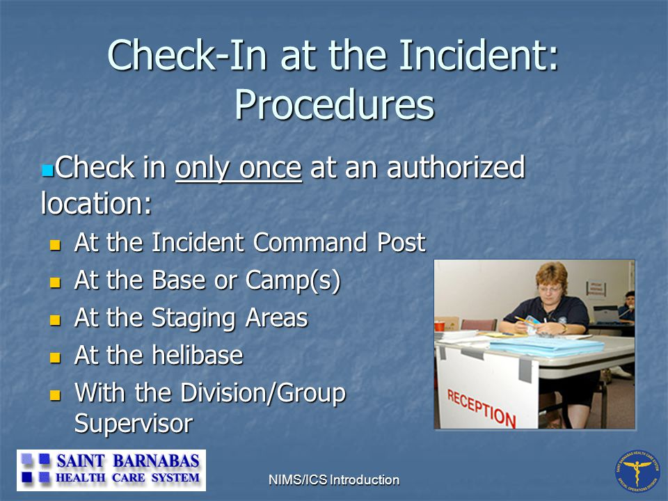 NIMS/ICS Introduction Check-In at the Incident: Procedures Check in only once at an authorized location: Check in only once at an authorized location: At the Incident Command Post At the Incident Command Post At the Base or Camp(s) At the Base or Camp(s) At the Staging Areas At the Staging Areas At the helibase At the helibase With the Division/Group Supervisor With the Division/Group Supervisor