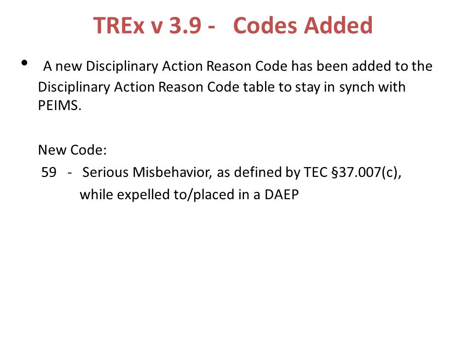 TREx v 3.9 - Codes Added A new Disciplinary Action Reason Code has been added to the Disciplinary Action Reason Code table to stay in synch with PEIMS.