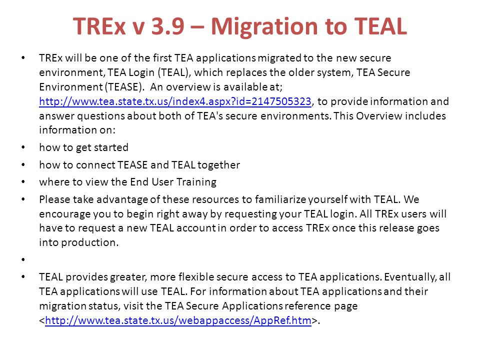 TREx v 3.9 – Migration to TEAL TREx will be one of the first TEA applications migrated to the new secure environment, TEA Login (TEAL), which replaces the older system, TEA Secure Environment (TEASE).