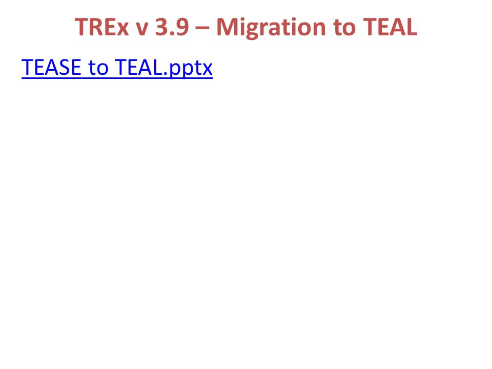 TREx v 3.9 – Migration to TEAL TEASE to TEAL.pptx
