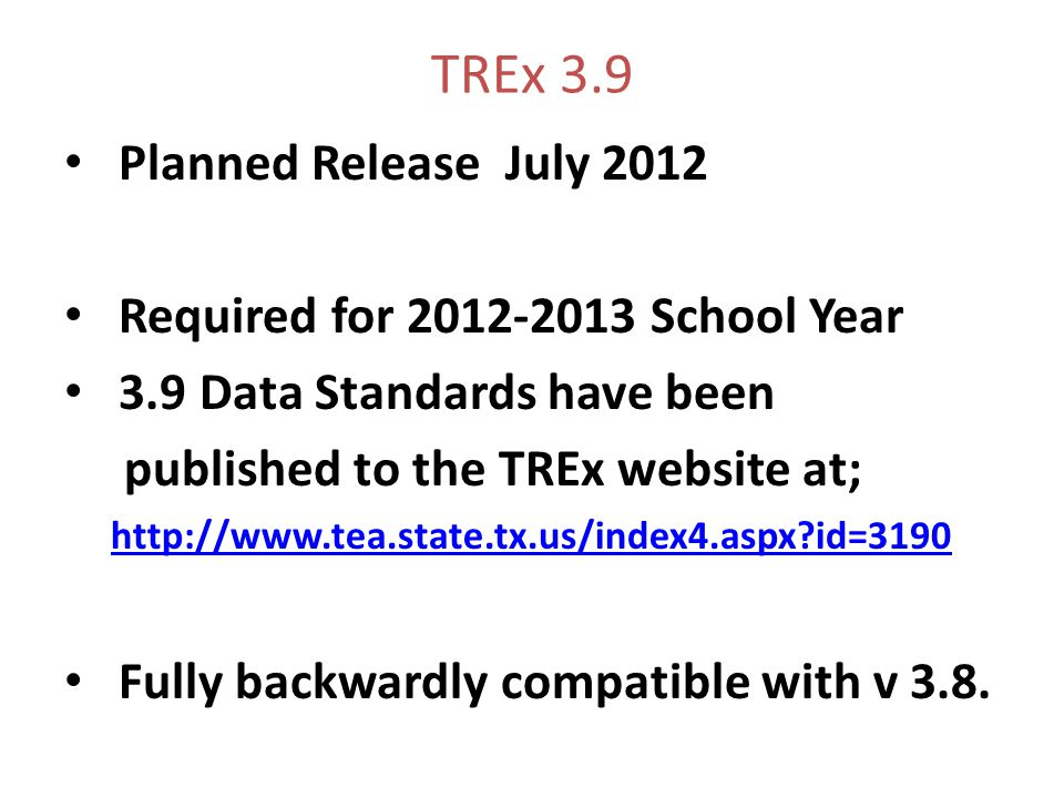 TREx 3.9 Planned Release July 2012 Required for 2012-2013 School Year 3.9 Data Standards have been published to the TREx website at; http://www.tea.state.tx.us/index4.aspx id=3190 Fully backwardly compatible with v 3.8.