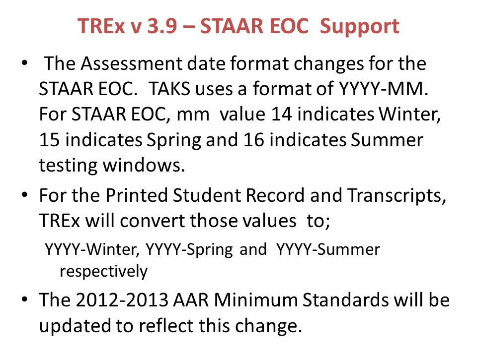 TREx v 3.9 – STAAR EOC Support The Assessment date format changes for the STAAR EOC.