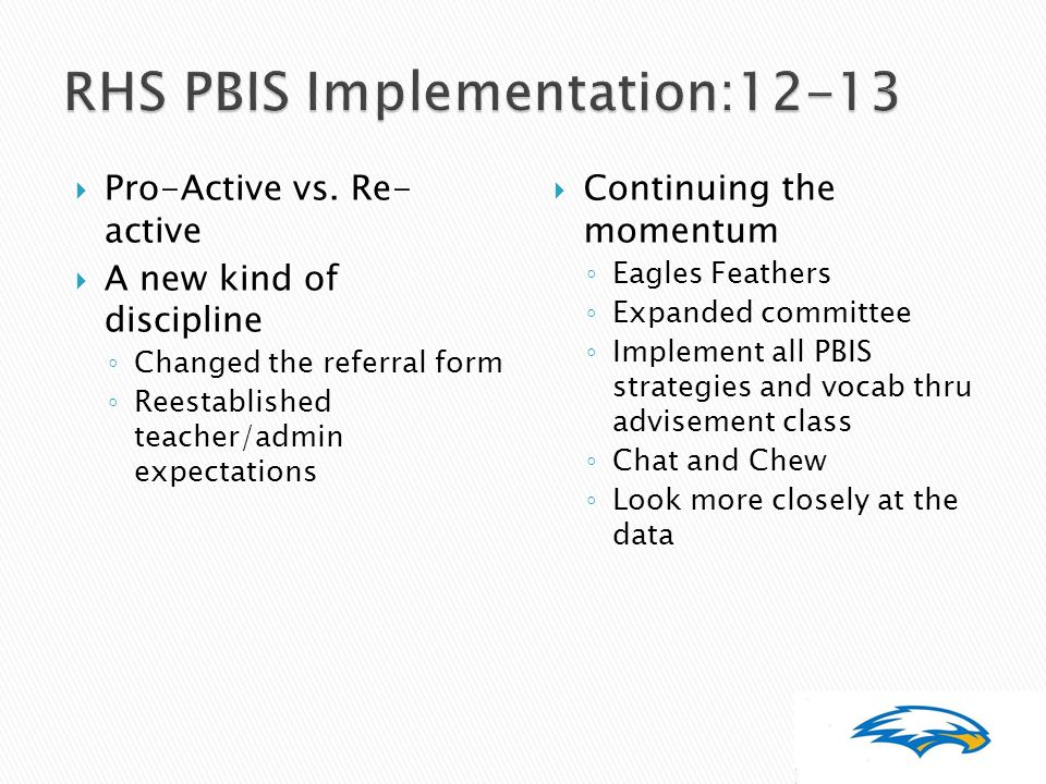  Pro-Active vs. Re- active  A new kind of discipline ◦ Changed the referral form ◦ Reestablished teacher/admin expectations  Continuing the momentu