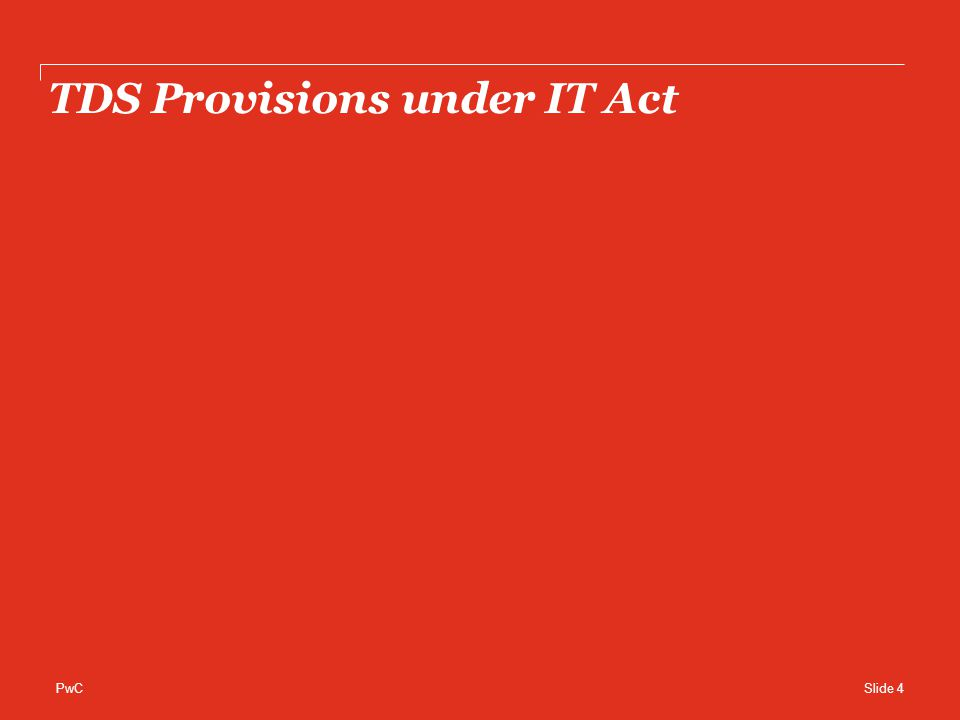 PwC TDS Provisions on payments to Residents… Section &NatureRate of TDSExemption CompanyIndividuals/ HUF Any other person 192 - Salaries Tax is deducted at the average rate of income tax computed on the basis of rate in force for the financial year Entertainment allowance (for government employees) Professional tax Deduction under section 80C &80CCC Deduction under section 80D Medical treatment of handicapped section 80DD Basic Slab exemption 193 - Interest on Securities 10% Amount not exceeding Rs.