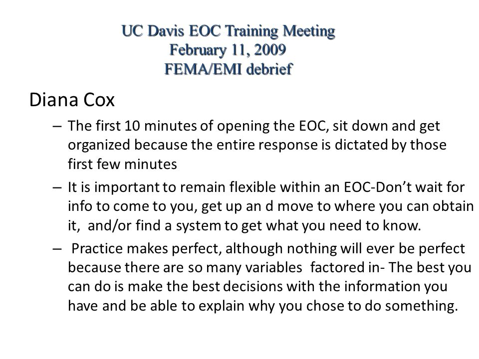 Diana Cox – The first 10 minutes of opening the EOC, sit down and get organized because the entire response is dictated by those first few minutes – It is important to remain flexible within an EOC-Don't wait for info to come to you, get up an d move to where you can obtain it, and/or find a system to get what you need to know.