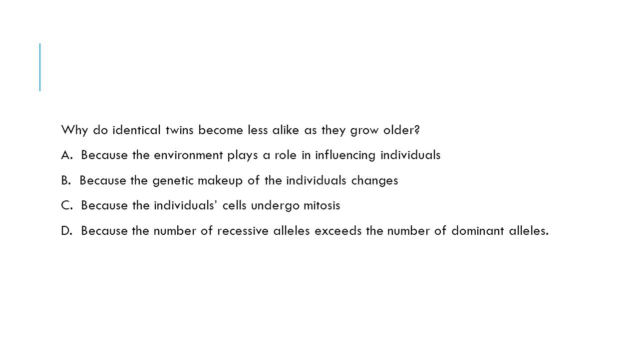 Why do identical twins become less alike as they grow older? A. Because the environment plays a role in influencing individuals B. Because the genetic