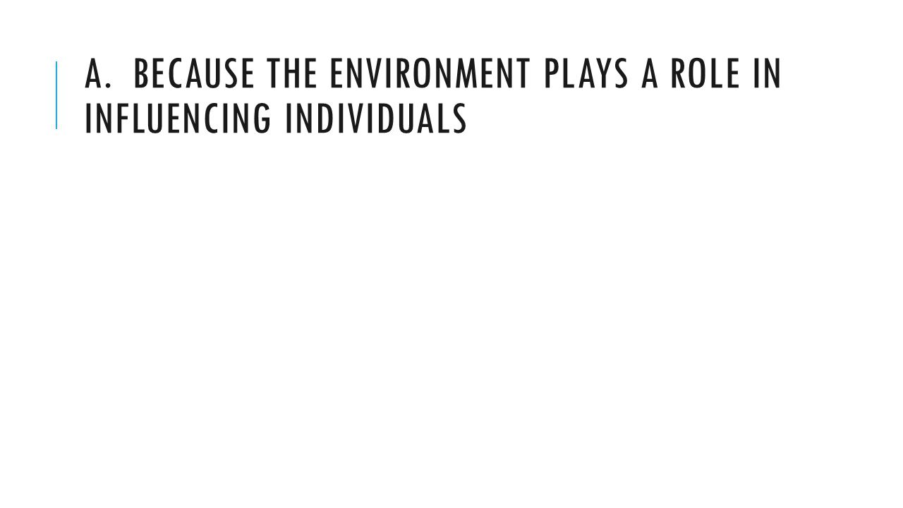 A. BECAUSE THE ENVIRONMENT PLAYS A ROLE IN INFLUENCING INDIVIDUALS