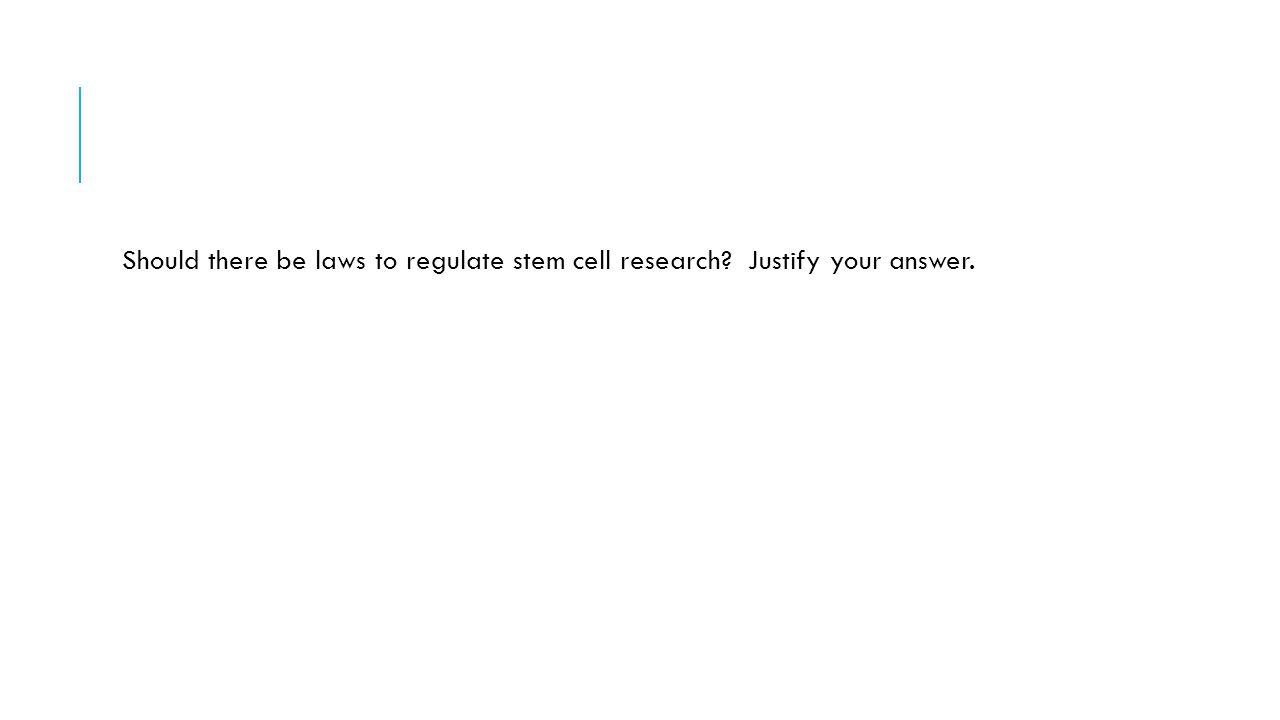 Should there be laws to regulate stem cell research? Justify your answer.