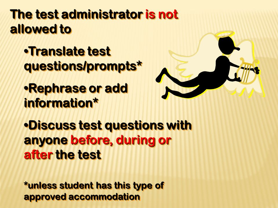 The test administrator is not allowed to Translate test questions/prompts*Translate test questions/prompts* Rephrase or add information*Rephrase or add information* Discuss test questions with anyone before, during or after the testDiscuss test questions with anyone before, during or after the test *unless student has this type of approved accommodation The test administrator is not allowed to Translate test questions/prompts*Translate test questions/prompts* Rephrase or add information*Rephrase or add information* Discuss test questions with anyone before, during or after the testDiscuss test questions with anyone before, during or after the test *unless student has this type of approved accommodation