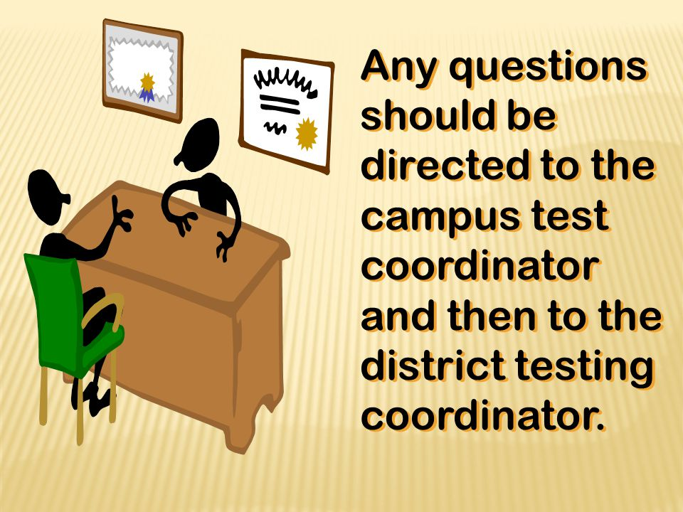 Any questions should be directed to the campus test coordinator and then to the district testing coordinator.