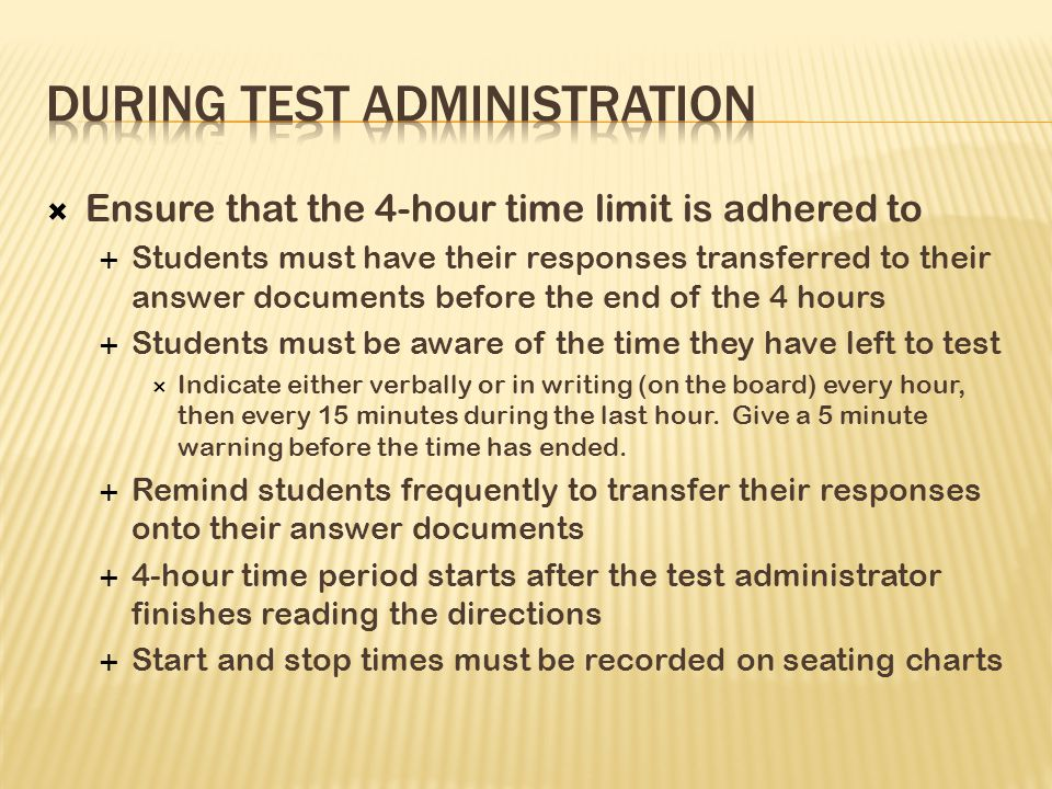  Ensure that the 4-hour time limit is adhered to  Students must have their responses transferred to their answer documents before the end of the 4 hours  Students must be aware of the time they have left to test  Indicate either verbally or in writing (on the board) every hour, then every 15 minutes during the last hour.