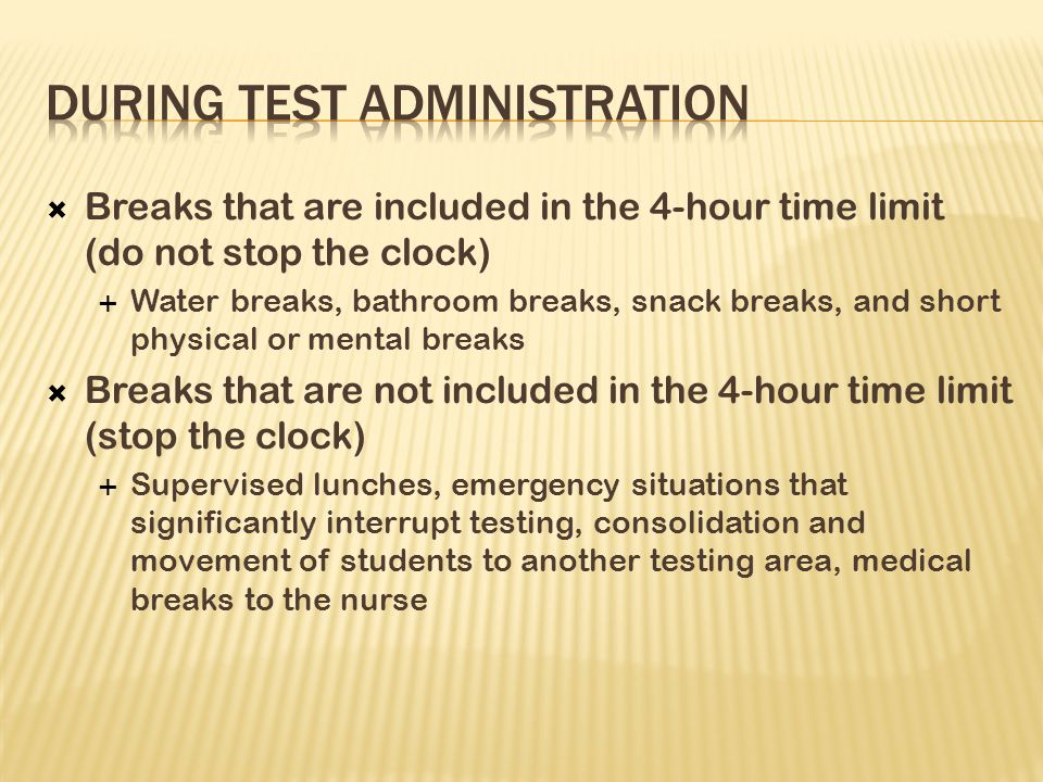  Breaks that are included in the 4-hour time limit (do not stop the clock)  Water breaks, bathroom breaks, snack breaks, and short physical or mental breaks  Breaks that are not included in the 4-hour time limit (stop the clock)  Supervised lunches, emergency situations that significantly interrupt testing, consolidation and movement of students to another testing area, medical breaks to the nurse