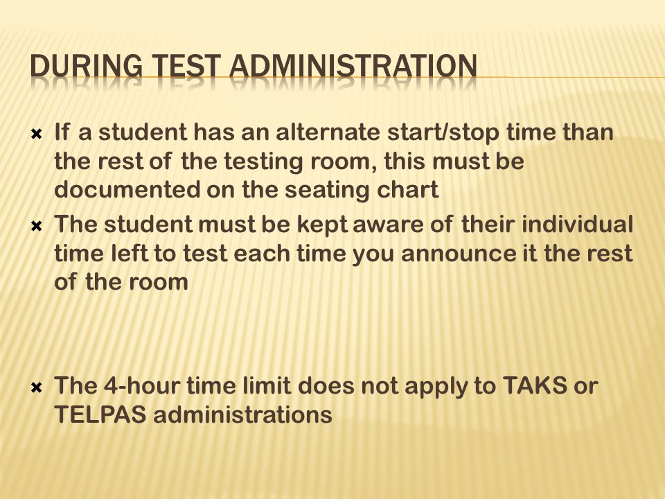  If a student has an alternate start/stop time than the rest of the testing room, this must be documented on the seating chart  The student must be kept aware of their individual time left to test each time you announce it the rest of the room  The 4-hour time limit does not apply to TAKS or TELPAS administrations
