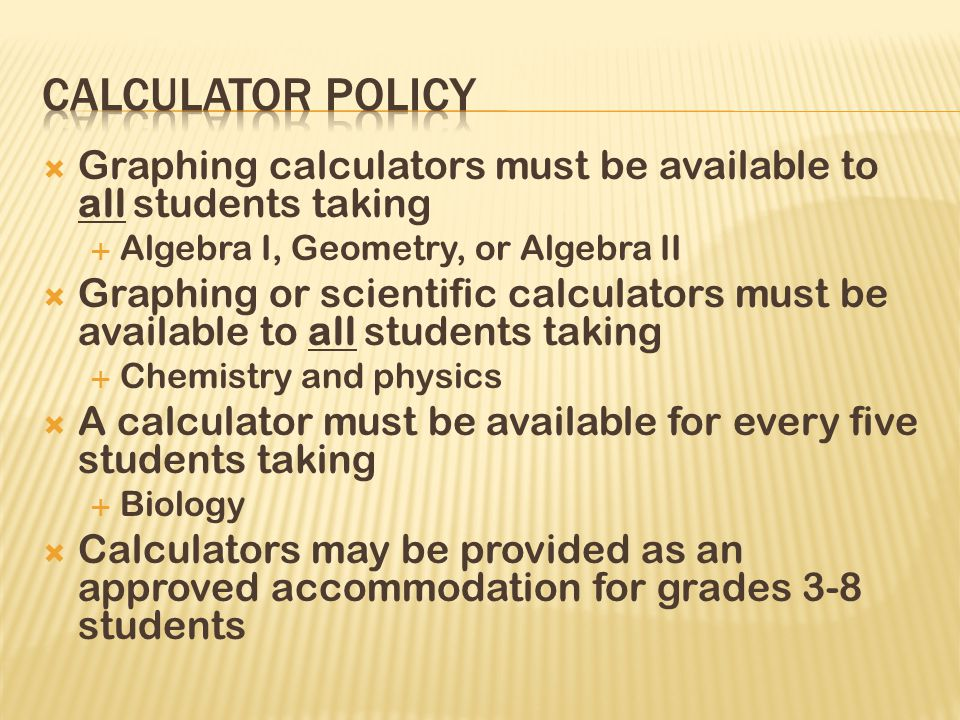  Graphing calculators must be available to all students taking  Algebra I, Geometry, or Algebra II  Graphing or scientific calculators must be available to all students taking  Chemistry and physics  A calculator must be available for every five students taking  Biology  Calculators may be provided as an approved accommodation for grades 3-8 students