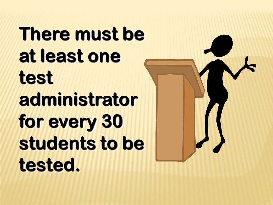 There must be at least one test administrator for every 30 students to be tested.