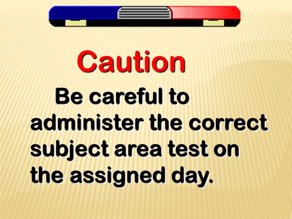 Be careful to administer the correct subject area test on the assigned day.