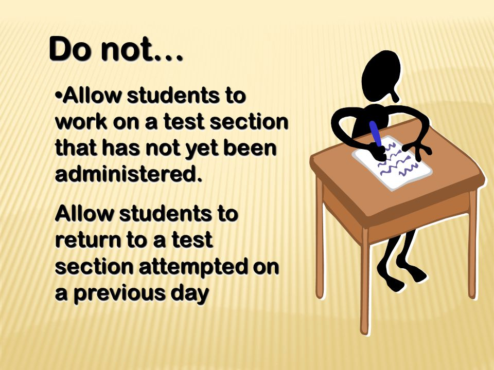 Do not… Do not… Allow students to work on a test section that has not yet been administered.Allow students to work on a test section that has not yet been administered.