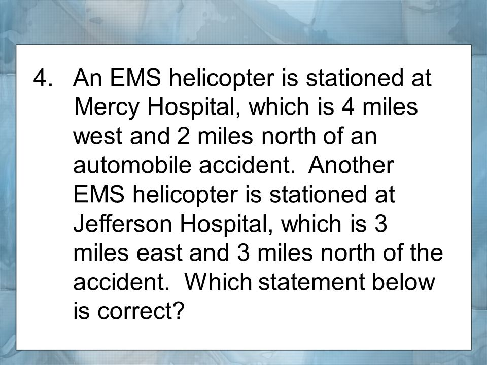 4.An EMS helicopter is stationed at Mercy Hospital, which is 4 miles west and 2 miles north of an automobile accident.