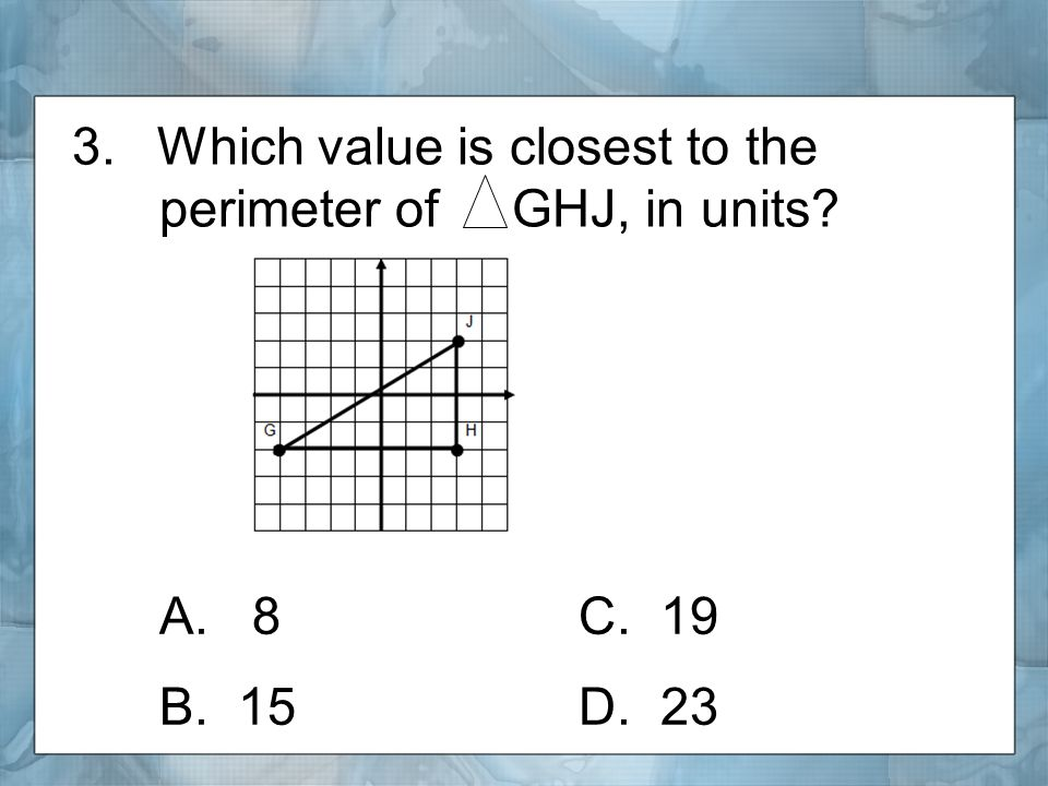 3.Which value is closest to the perimeter of GHJ, in units A. 8C. 19 B. 15D. 23