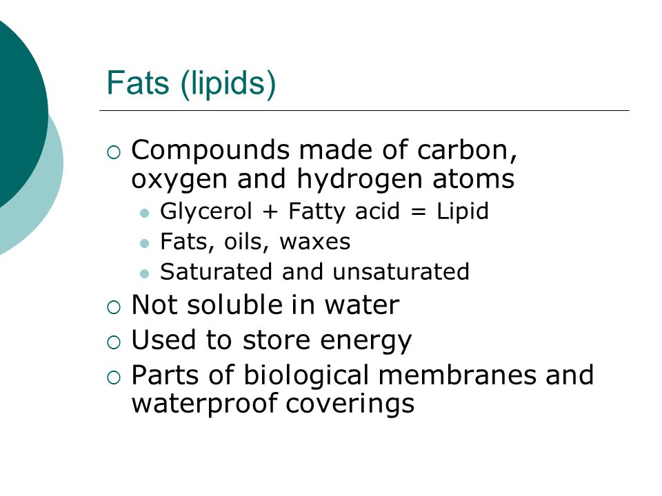 Fats (lipids)  Compounds made of carbon, oxygen and hydrogen atoms Glycerol + Fatty acid = Lipid Fats, oils, waxes Saturated and unsaturated  Not so