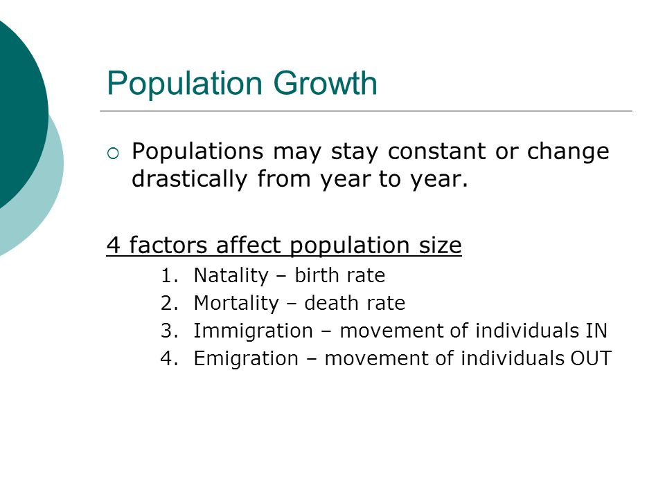 Population Growth  Populations may stay constant or change drastically from year to year. 4 factors affect population size 1. Natality – birth rate 2
