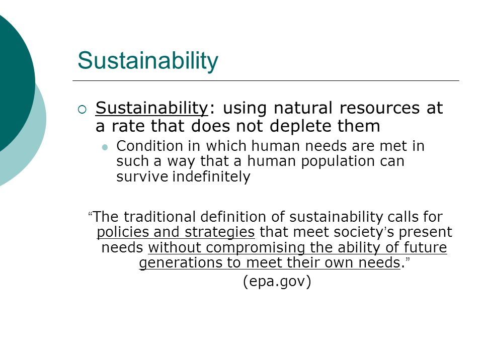 Sustainability  Sustainability: using natural resources at a rate that does not deplete them Condition in which human needs are met in such a way tha