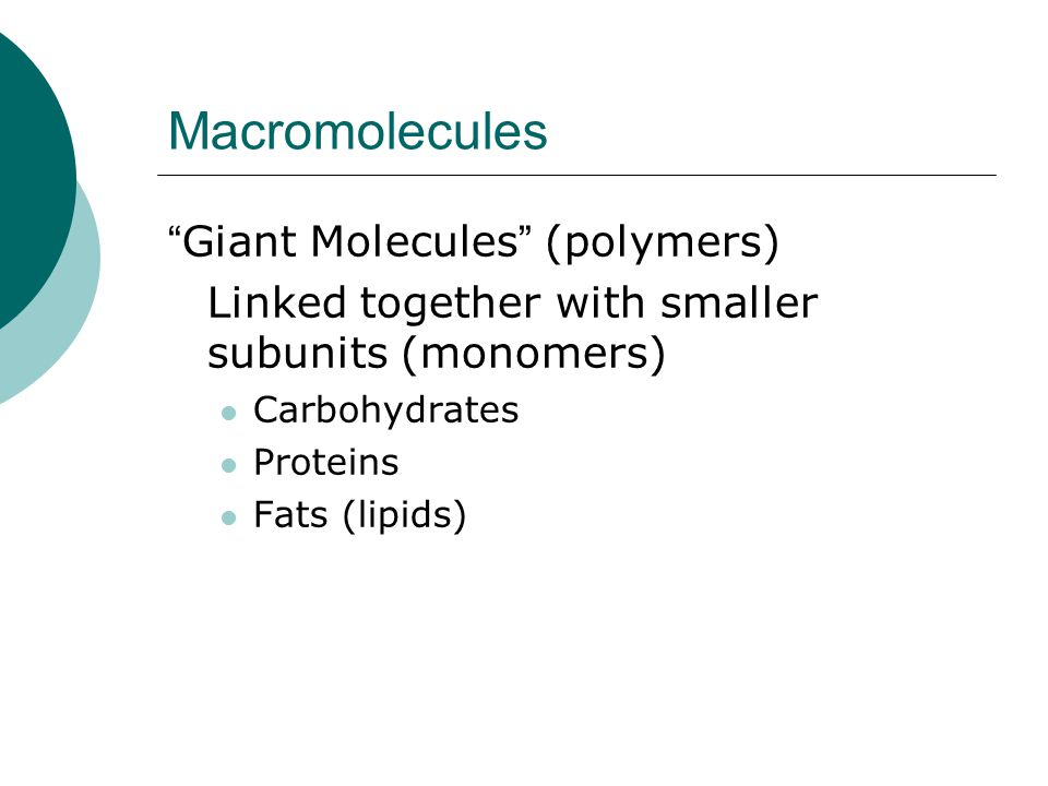 "Macromolecules "" Giant Molecules "" (polymers) Linked together with smaller subunits (monomers) Carbohydrates Proteins Fats (lipids)"