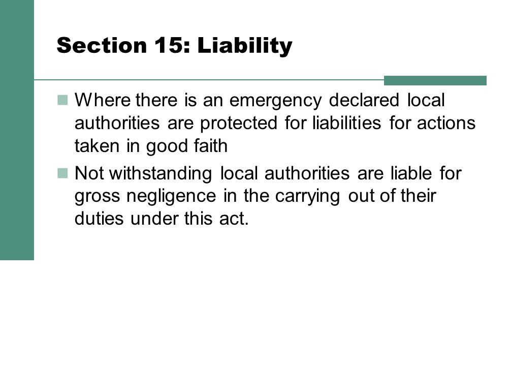 Section 15: Liability Where there is an emergency declared local authorities are protected for liabilities for actions taken in good faith Not withstanding local authorities are liable for gross negligence in the carrying out of their duties under this act.