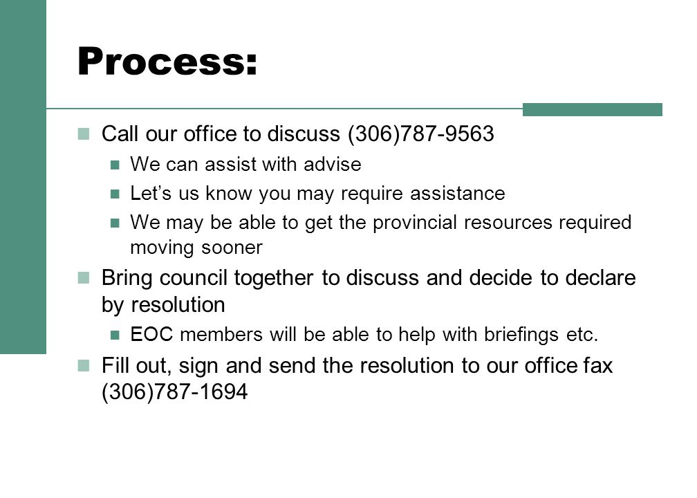 Process: Call our office to discuss (306)787-9563 We can assist with advise Let's us know you may require assistance We may be able to get the provincial resources required moving sooner Bring council together to discuss and decide to declare by resolution EOC members will be able to help with briefings etc.