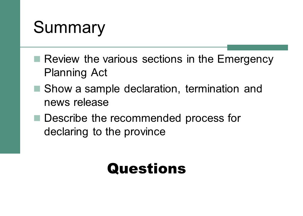 Summary Review the various sections in the Emergency Planning Act Show a sample declaration, termination and news release Describe the recommended process for declaring to the province Questions
