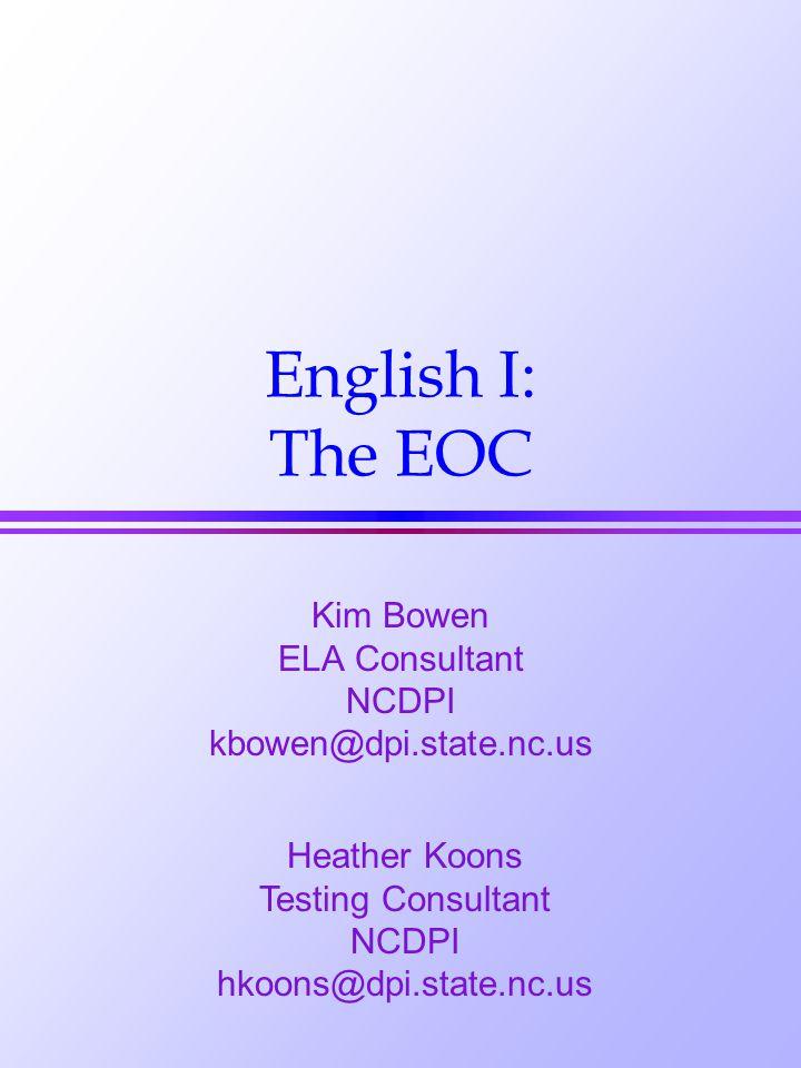 English I: The EOC Kim Bowen ELA Consultant NCDPI kbowen@dpi.state.nc.us Heather Koons Testing Consultant NCDPI hkoons@dpi.state.nc.us