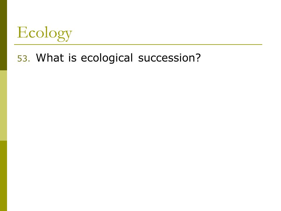 Ecology 53. What is ecological succession