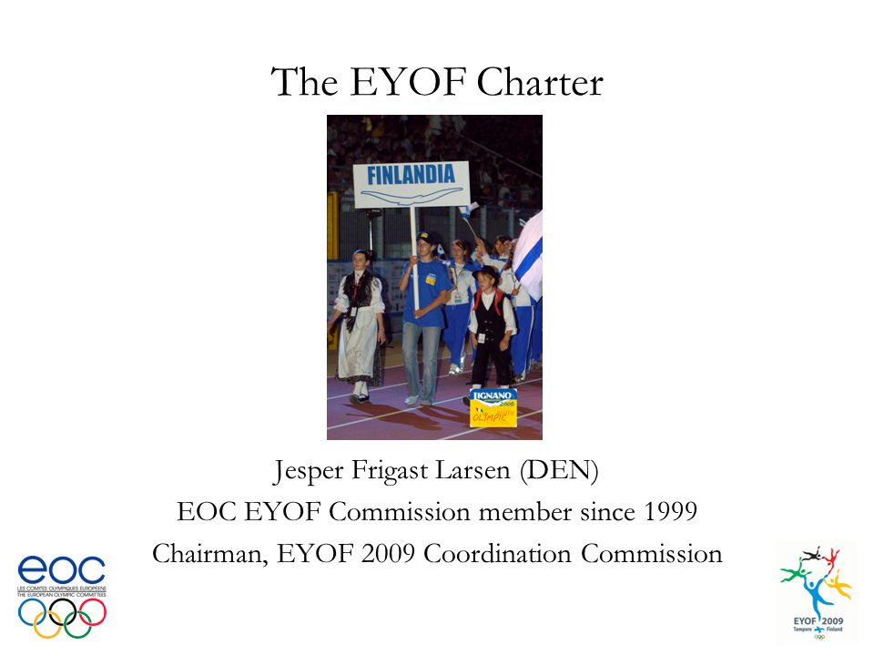 The EYOF Charter Jesper Frigast Larsen (DEN) EOC EYOF Commission member since 1999 Chairman, EYOF 2009 Coordination Commission