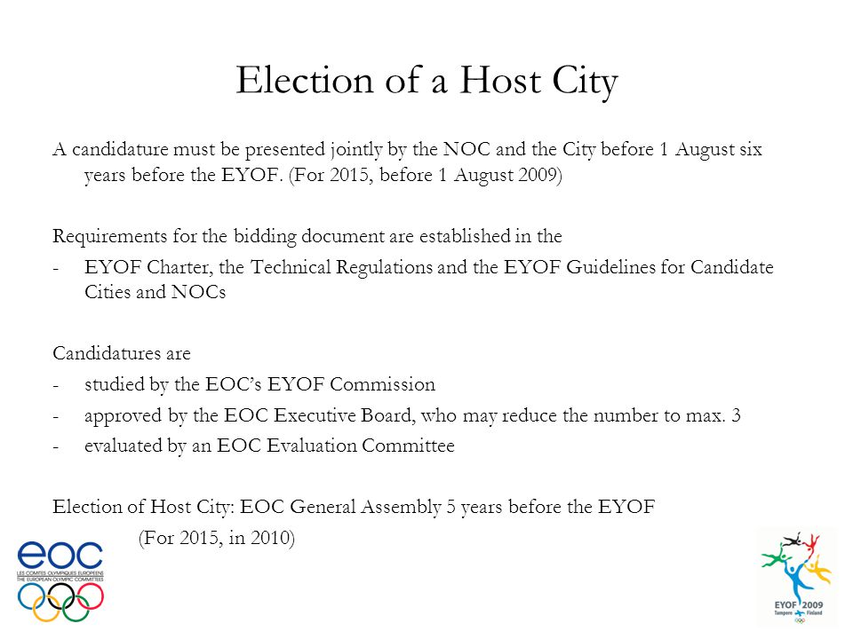 Election of a Host City A candidature must be presented jointly by the NOC and the City before 1 August six years before the EYOF. (For 2015, before 1