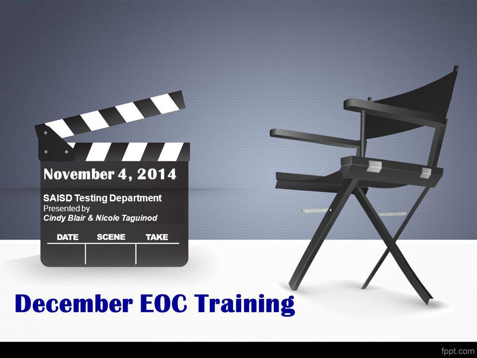 December EOC Training November 4, 2014 SAISD Testing Department Presented by Cindy Blair & Nicole Taguinod