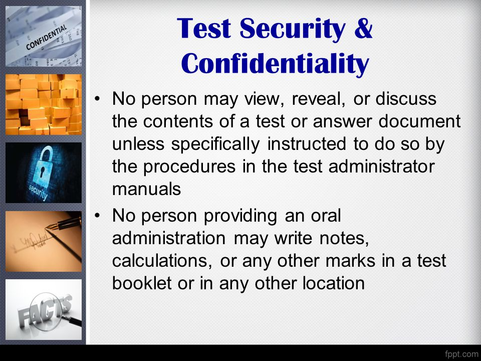 Test Security & Confidentiality No person may view, reveal, or discuss the contents of a test or answer document unless specifically instructed to do so by the procedures in the test administrator manuals No person providing an oral administration may write notes, calculations, or any other marks in a test booklet or in any other location