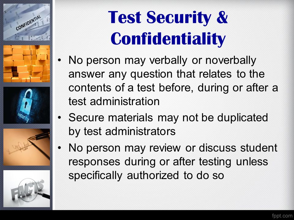 Test Security & Confidentiality No person may verbally or noverbally answer any question that relates to the contents of a test before, during or after a test administration Secure materials may not be duplicated by test administrators No person may review or discuss student responses during or after testing unless specifically authorized to do so