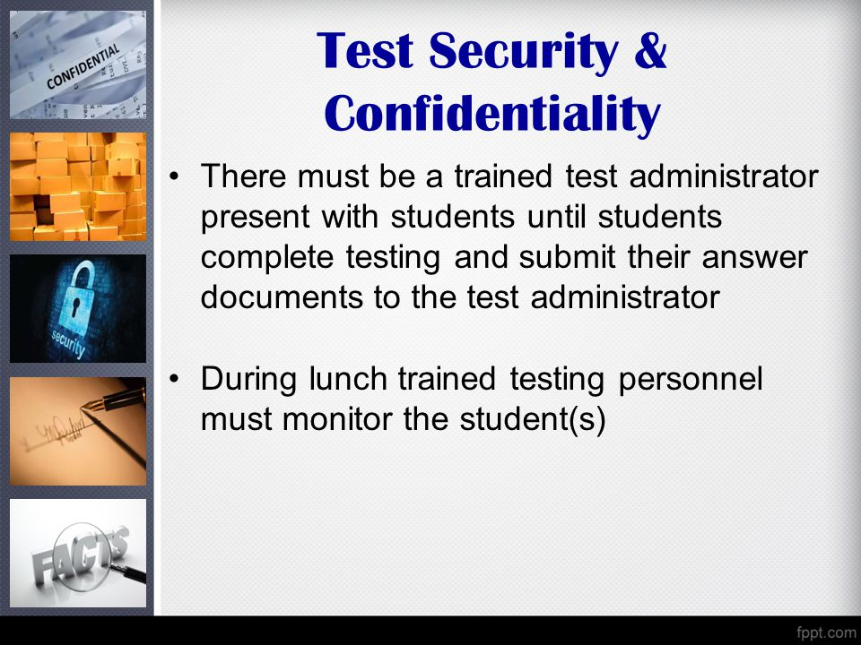 Test Security & Confidentiality There must be a trained test administrator present with students until students complete testing and submit their answer documents to the test administrator During lunch trained testing personnel must monitor the student(s)