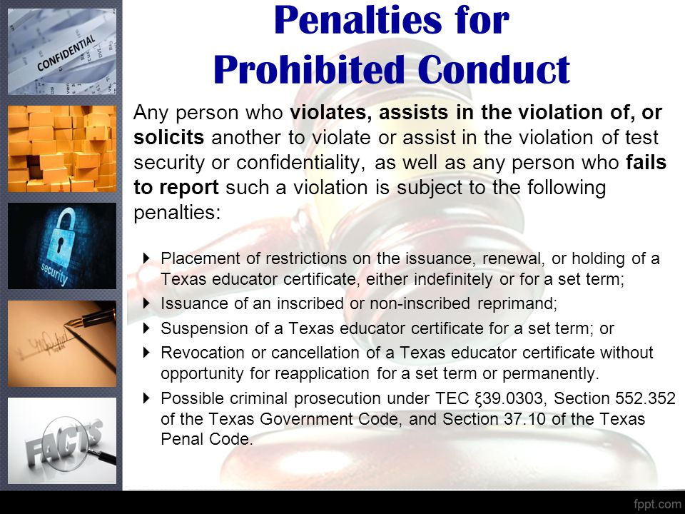 Penalties for Prohibited Conduct Any person who violates, assists in the violation of, or solicits another to violate or assist in the violation of test security or confidentiality, as well as any person who fails to report such a violation is subject to the following penalties:  Placement of restrictions on the issuance, renewal, or holding of a Texas educator certificate, either indefinitely or for a set term;  Issuance of an inscribed or non-inscribed reprimand;  Suspension of a Texas educator certificate for a set term; or  Revocation or cancellation of a Texas educator certificate without opportunity for reapplication for a set term or permanently.