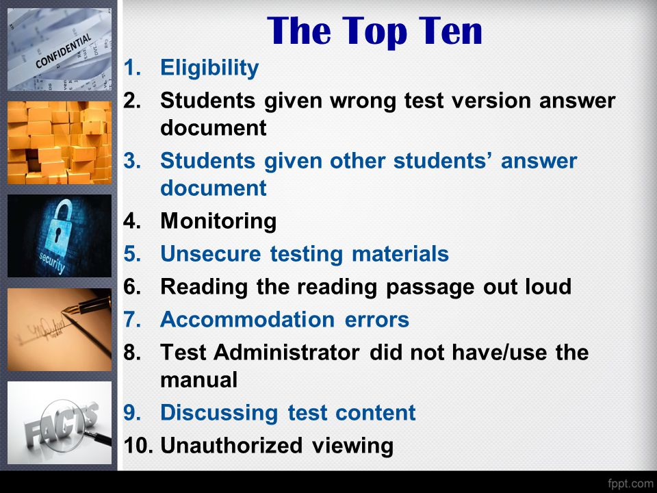 The Top Ten 1.Eligibility 2.Students given wrong test version answer document 3.Students given other students' answer document 4.Monitoring 5.Unsecure testing materials 6.Reading the reading passage out loud 7.Accommodation errors 8.Test Administrator did not have/use the manual 9.Discussing test content 10.Unauthorized viewing
