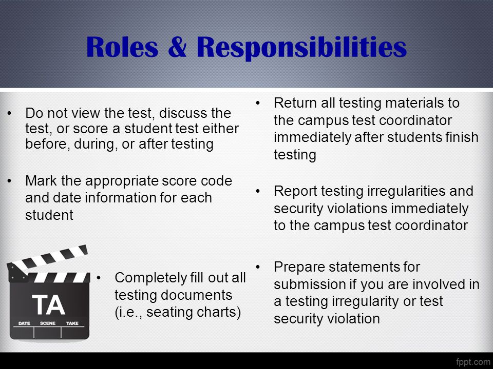 Roles & Responsibilities Do not view the test, discuss the test, or score a student test either before, during, or after testing Mark the appropriate score code and date information for each student TA Return all testing materials to the campus test coordinator immediately after students finish testing Report testing irregularities and security violations immediately to the campus test coordinator Prepare statements for submission if you are involved in a testing irregularity or test security violation Completely fill out all testing documents (i.e., seating charts)