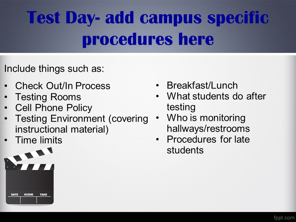 Test Day- add campus specific procedures here Include things such as: Check Out/In Process Testing Rooms Cell Phone Policy Testing Environment (covering instructional material) Time limits Breakfast/Lunch What students do after testing Who is monitoring hallways/restrooms Procedures for late students