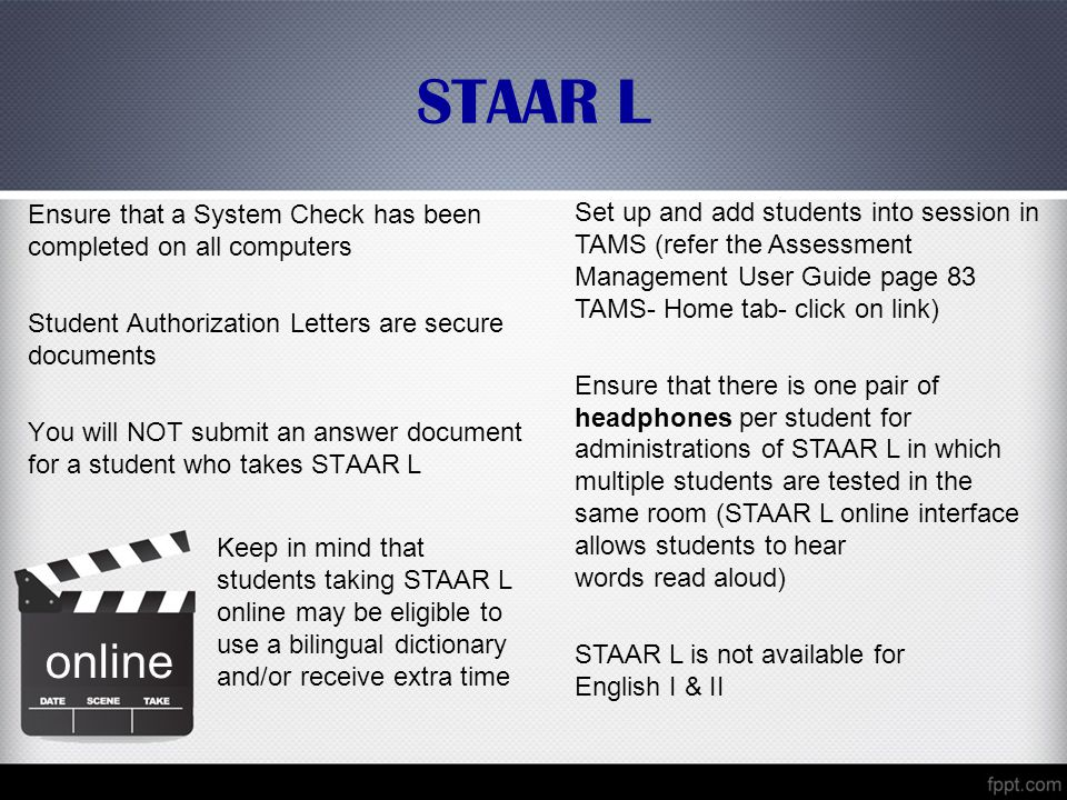 STAAR L Ensure that a System Check has been completed on all computers Student Authorization Letters are secure documents You will NOT submit an answer document for a student who takes STAAR L Set up and add students into session in TAMS (refer the Assessment Management User Guide page 83 TAMS- Home tab- click on link) Ensure that there is one pair of headphones per student for administrations of STAAR L in which multiple students are tested in the same room (STAAR L online interface allows students to hear words read aloud) STAAR L is not available for English I & II online Keep in mind that students taking STAAR L online may be eligible to use a bilingual dictionary and/or receive extra time