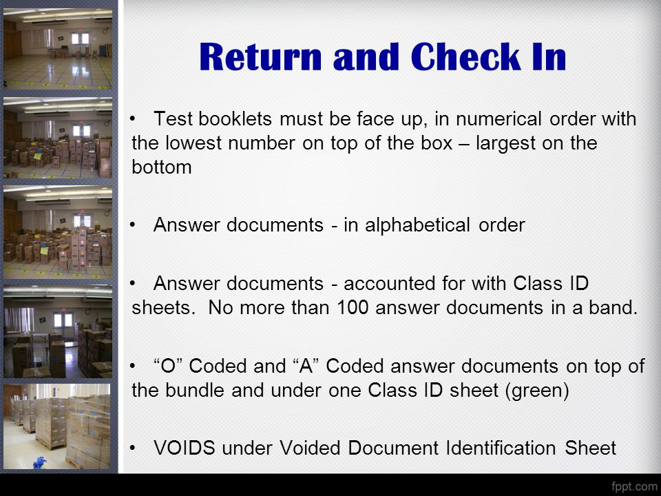 Return and Check In Test booklets must be face up, in numerical order with the lowest number on top of the box – largest on the bottom Answer documents - in alphabetical order Answer documents - accounted for with Class ID sheets.