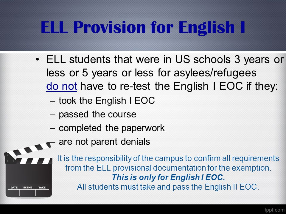 ELL Provision for English I ELL students that were in US schools 3 years or less or 5 years or less for asylees/refugees do not have to re-test the English I EOC if they: –took the English I EOC –passed the course –completed the paperwork –are not parent denials It is the responsibility of the campus to confirm all requirements from the ELL provisional documentation for the exemption.