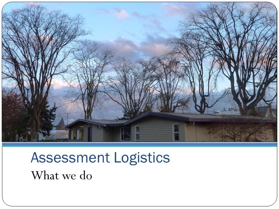 Assessment Logistics What we do