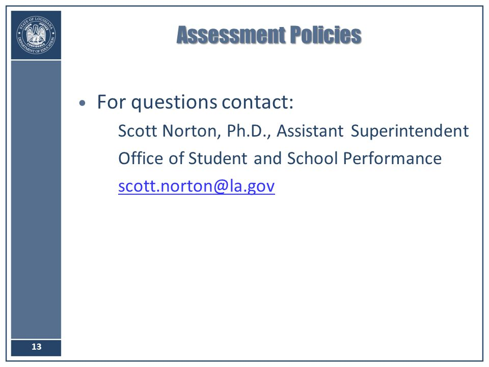 Assessment Policies For questions contact: –Scott Norton, Ph.D., Assistant Superintendent –Office of Student and School Performance –scott.norton@la.g