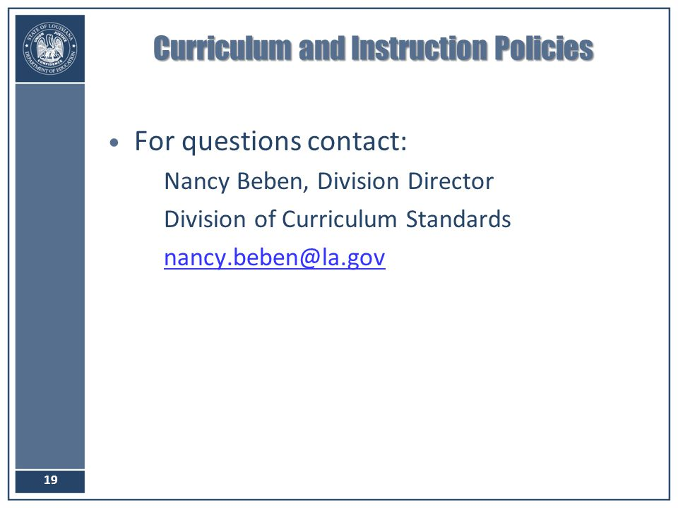 Curriculum and Instruction Policies For questions contact: –Nancy Beben, Division Director –Division of Curriculum Standards –nancy.beben@la.govnancy.
