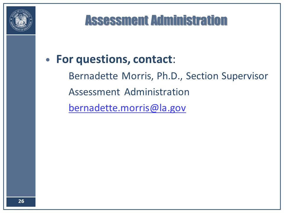 Assessment Administration For questions, contact: –Bernadette Morris, Ph.D., Section Supervisor –Assessment Administration –bernadette.morris@la.govbe